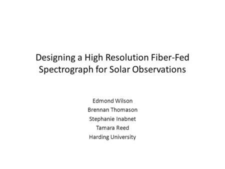 Designing a High Resolution Fiber-Fed Spectrograph for Solar Observations Edmond Wilson Brennan Thomason Stephanie Inabnet Tamara Reed Harding University.