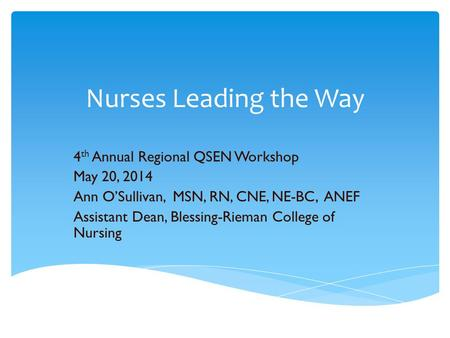 Nurses Leading the Way 4 th Annual Regional QSEN Workshop May 20, 2014 Ann O'Sullivan, MSN, RN, CNE, NE-BC, ANEF Assistant Dean, Blessing-Rieman College.