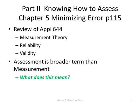 Part II Knowing How to Assess Chapter 5 Minimizing Error p115 Review of Appl 644 – Measurement Theory – Reliability – Validity Assessment is broader term.