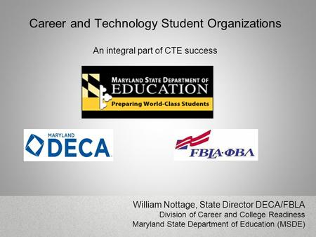 Career and Technology Student Organizations An integral part of CTE success William Nottage, State Director DECA/FBLA Division of Career and College Readiness.