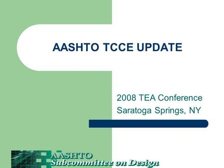 AASHTO TCCE UPDATE 2008 TEA Conference Saratoga Springs, NY.