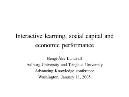 Interactive learning, social capital and economic performance Bengt-Åke Lundvall Aalborg University and Tsinghua University Advancing Knowledge conference.
