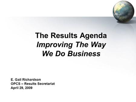 The Results Agenda Improving The Way We Do Business E. Gail Richardson OPCS – Results Secretariat April 29, 2009.