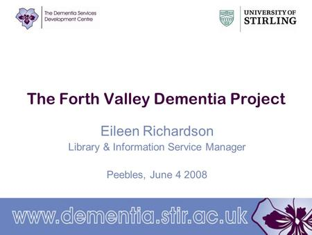 The Forth Valley Dementia Project Eileen Richardson Library & Information Service Manager Peebles, June 4 2008.