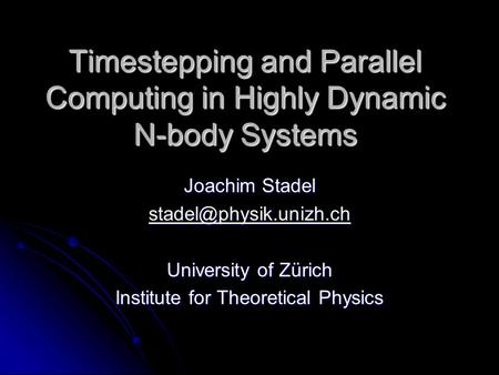 Timestepping and Parallel Computing in Highly Dynamic N-body Systems Joachim Stadel University of Zürich Institute for Theoretical.