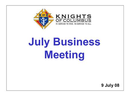 July Business Meeting 9 July 08. Meet the Officers, New Knights, Committee Chairmen, July Award Recipients.