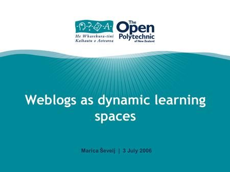 Marica Ševelj | 3 July 2006 Weblogs as dynamic learning spaces.
