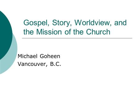 Gospel, Story, Worldview, and the Mission of the Church Michael Goheen Vancouver, B.C.