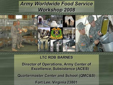 Army Worldwide Food Service Workshop 2008 LTC ROB BARNES Director of Operations, Army Center of Excellence, Subsistence (ACES) Quartermaster Center and.