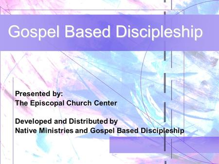 Gospel Based Discipleship Presented by: The Episcopal Church Center Developed and Distributed by Native Ministries and Gospel Based Discipleship.
