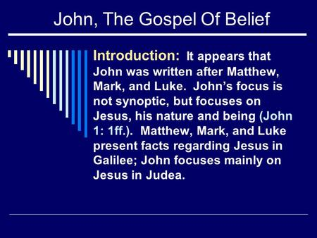 John, The Gospel Of Belief Introduction: It appears that John was written after Matthew, Mark, and Luke. John's focus is not synoptic, but focuses on Jesus,