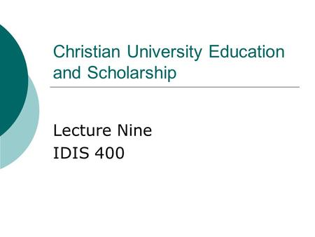 Christian University Education and Scholarship Lecture Nine IDIS 400.
