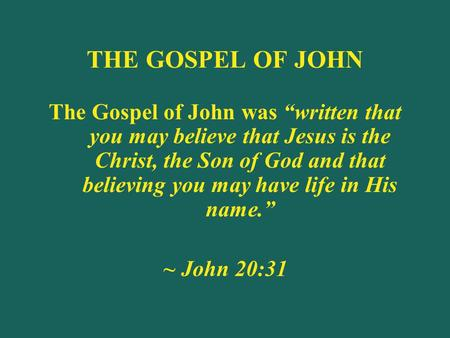 "THE GOSPEL OF JOHN The Gospel of John was ""written that you may believe that Jesus is the Christ, the Son of God and that believing you may have life in."