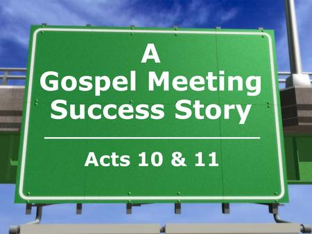 A Gospel Meeting Success Story Acts 10 & 11. The meeting in Cornelius' house was successful because… »The gospel was preached (Rm. 1:16; I Cor. 1:21;