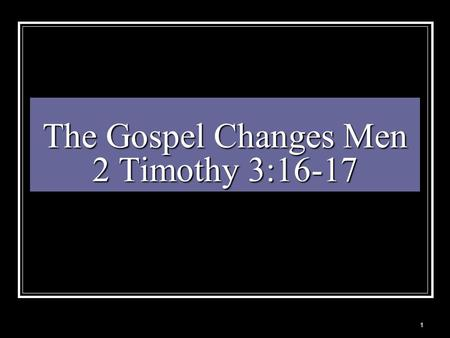 "The Gospel Changes Men 2 Timothy 3:16-17 1. God Created Man Gen 1:27 ""And God created man in his own image, in the image of God created he him; male and."