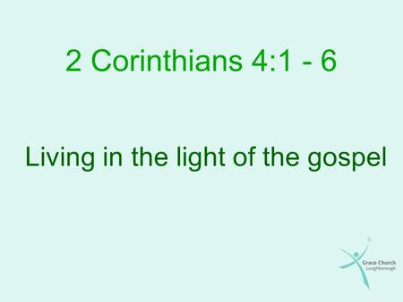 2 Corinthians 4:1 - 6 Living in the light of the gospel.
