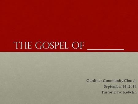 The Gospel of ________ Gardiner Community Church September 14, 2014 Pastor Dave Kobelin.