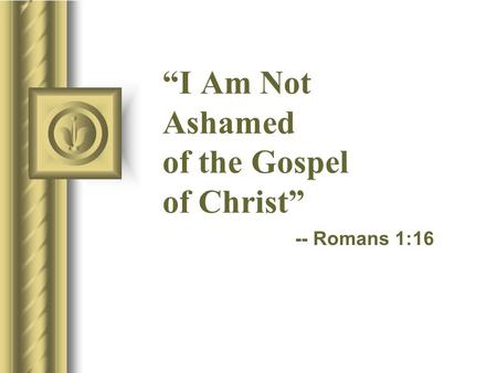 """I Am Not Ashamed of the Gospel of Christ"" -- Romans 1:16."