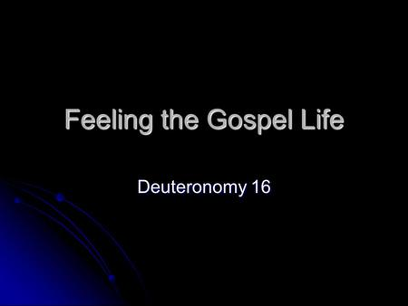 Feeling the Gospel Life Deuteronomy 16. The Gospel Life is emotional.