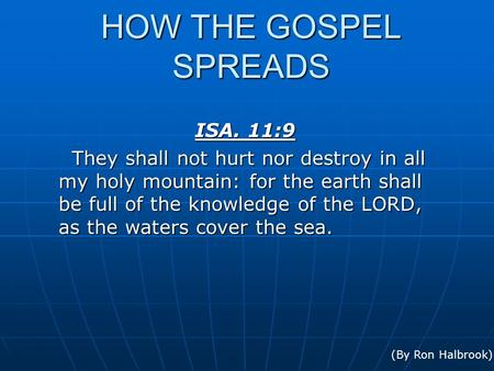 HOW THE GOSPEL SPREADS ISA. 11:9 They shall not hurt nor destroy in all my holy mountain: for the earth shall be full of the knowledge of the LORD, as.