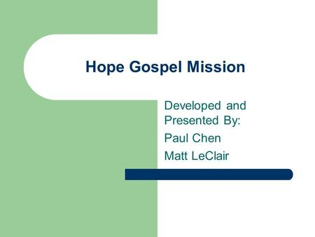 Hope Gospel Mission Developed and Presented By: Paul Chen Matt LeClair.