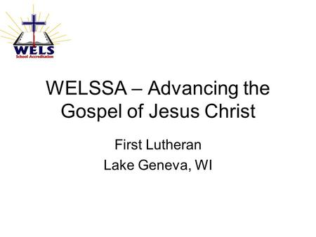 WELSSA – Advancing the Gospel of Jesus Christ First Lutheran Lake Geneva, WI.
