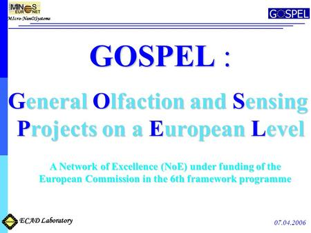 MIcro-NanOSystems ECAD Laboratory 07.04.2006 GOSPEL : General Olfaction and Sensing Projects on a European Level Projects on a European Level A Network.