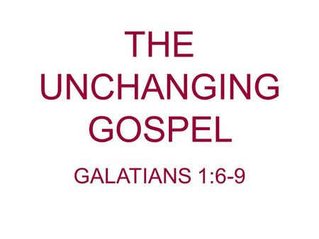 THE UNCHANGING GOSPEL GALATIANS 1:6-9. We live in a changing world. Since God does not change, and Christ does not change, then the Gospel should not.