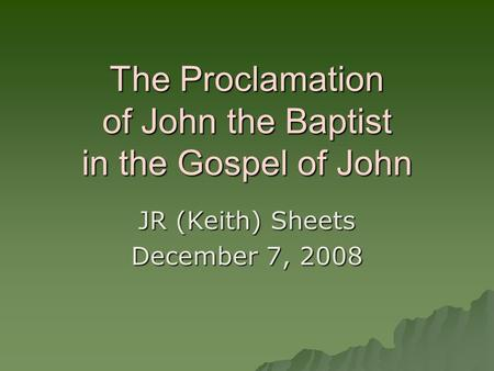 The Proclamation of John the Baptist in the Gospel of John JR (Keith) Sheets December 7, 2008.