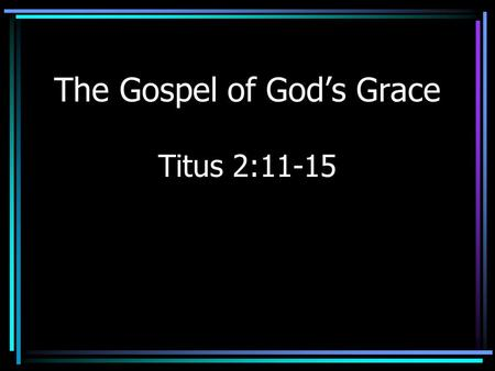 "The Gospel of God's Grace Titus 2:11-15. Introduction Grace –Misunderstood subject –Agree on the need for grace –Differ over ""how"" grace is given."
