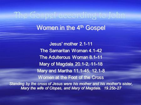 The Gospel according to John Women in the 4 th Gospel Jesus' mother 2.1-11 The Samaritan Woman 4.1-42 The Adulterous Woman 8.1-11 Mary of Magdala 20.1-2,