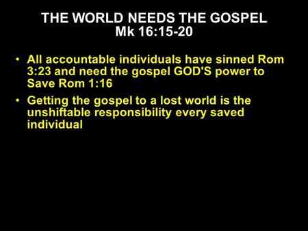 All accountable individuals have sinned Rom 3:23 and need the gospel GOD'S power to Save Rom 1:16 Getting the gospel to a lost world is the unshiftable.