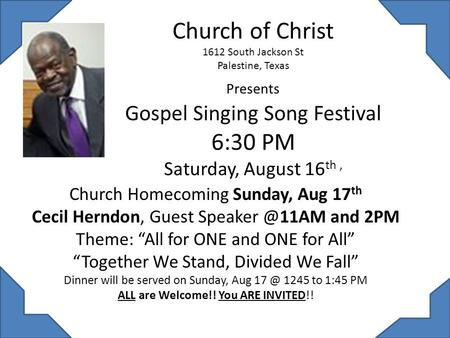 Church of Christ 1612 South Jackson St Palestine, Texas Presents Gospel Singing Song Festival 6:30 PM Saturday, August 16 th, Church Homecoming Sunday,