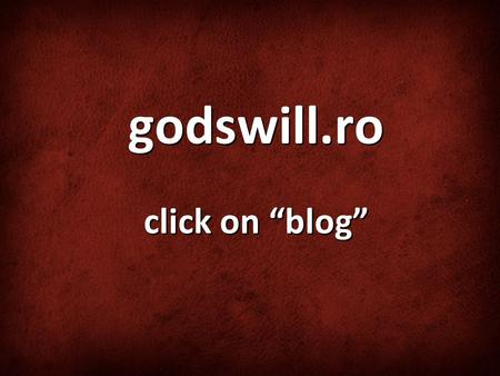 "Godswill.ro click on ""blog"". Looking at the Big Picture."