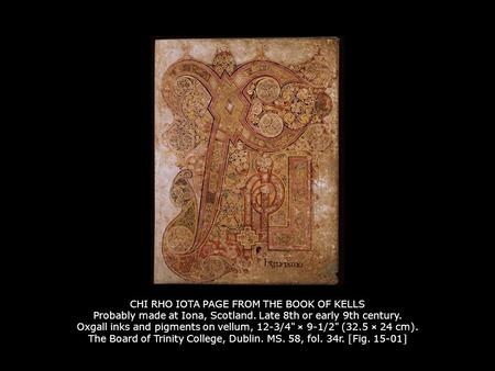 CHI RHO IOTA PAGE FROM THE BOOK OF KELLS Probably made at Iona, Scotland. Late 8th or early 9th century. Oxgall inks and pigments on vellum, 12-3/4 ×