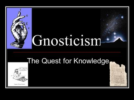 Gnosticism The Quest for Knowledge. Why is Gnosticism hard to grasp? A belief system Lack of central organization Lack of linear progression.