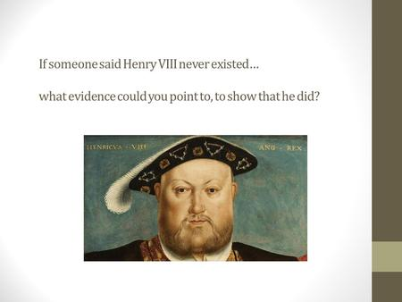 If someone said Henry VIII never existed… what evidence could you point to, to show that he did?