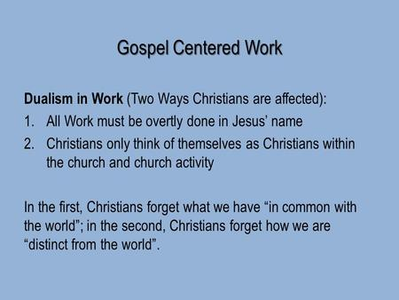 Gospel Centered Work Dualism in Work (Two Ways Christians are affected): 1.All Work must be overtly done in Jesus' name 2.Christians only think of themselves.