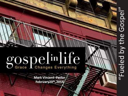 """Fueled by the Gospel"" Mark Vincent–Pastor February23 th, 2014."