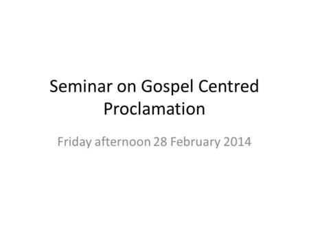 Seminar on Gospel Centred Proclamation Friday afternoon 28 February 2014.