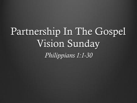 Partnership In The Gospel Vision Sunday Philippians 1:1-30.