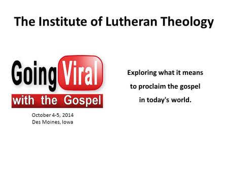 The Institute of Lutheran Theology October 4-5, 2014 Des Moines, Iowa Exploring what it means to proclaim the gospel in today's world.