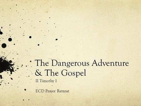 The Dangerous Adventure & The Gospel II Timothy 1 ECD Prayer Retreat.