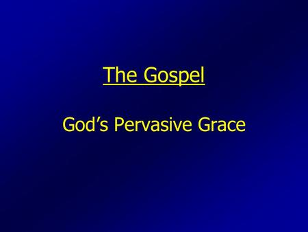 The Gospel God's Pervasive Grace. What is the Gospel?