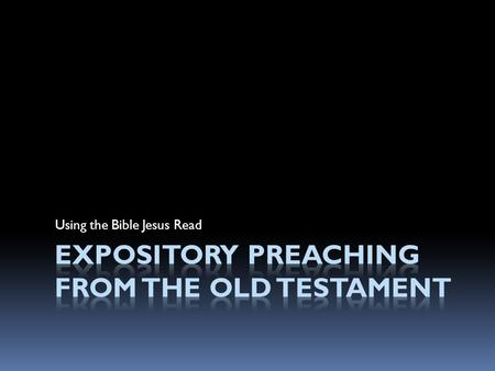Using the Bible Jesus Read. EXPOSITORY PREACHING The communication of a biblical concept, derived from and transmitted through a historical, grammatical,