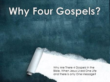 Why Are There 4 Gospels in the Bible, When Jesus Lived One Life and there is only One Message?