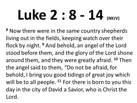 Luke 2 : 8 - 14 (NKJV) 8 Now there were in the same country shepherds living out in the fields, keeping watch over their flock by night. 9 And behold,