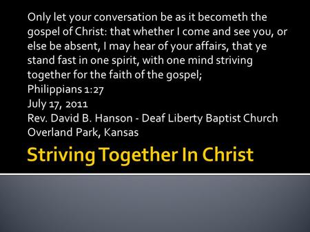 Only let your conversation be as it becometh the gospel of Christ: that whether I come and see you, or else be absent, I may hear of your affairs, that.