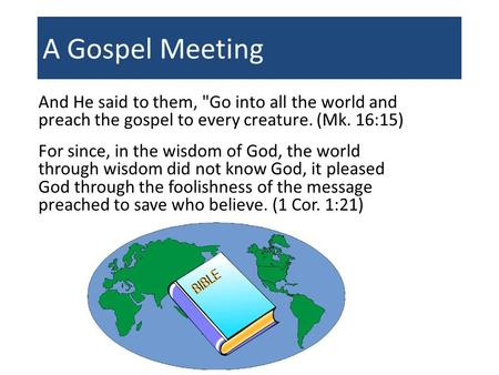 A Gospel Meeting And He said to them, Go into all the world and preach the gospel to every creature. (Mk. 16:15) For since, in the wisdom of God, the.