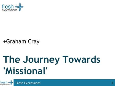 Fresh Expressions1 The Journey Towards 'Missional' +Graham Cray.